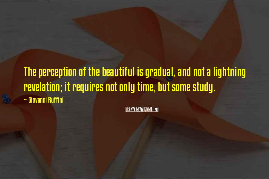 Giovanni Ruffini Sayings: The perception of the beautiful is gradual, and not a lightning revelation; it requires not