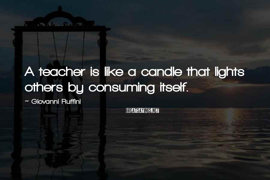 Giovanni Ruffini Sayings: A teacher is like a candle that lights others by consuming itself.
