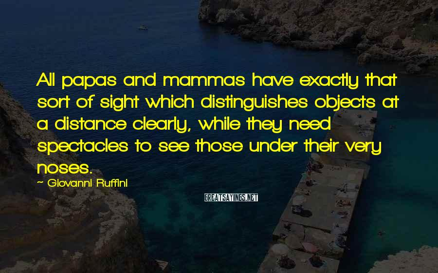Giovanni Ruffini Sayings: All papas and mammas have exactly that sort of sight which distinguishes objects at a