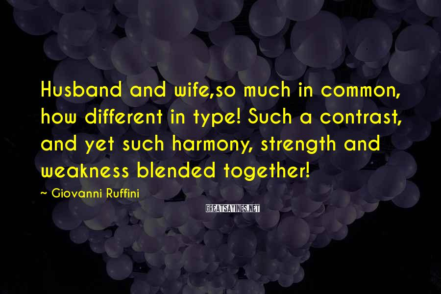Giovanni Ruffini Sayings: Husband and wife,so much in common, how different in type! Such a contrast, and yet