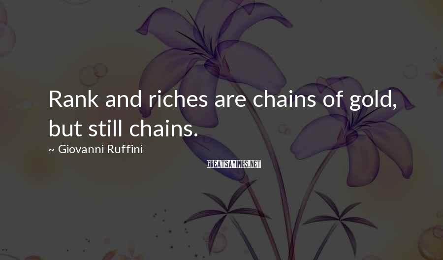 Giovanni Ruffini Sayings: Rank and riches are chains of gold, but still chains.