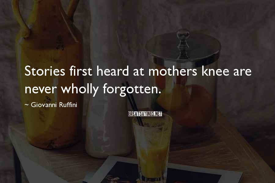 Giovanni Ruffini Sayings: Stories first heard at mothers knee are never wholly forgotten.