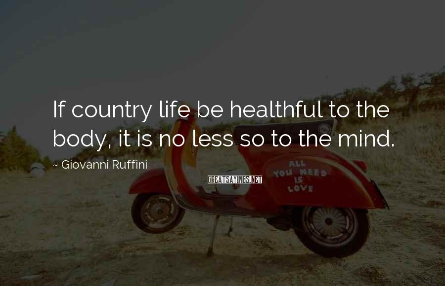 Giovanni Ruffini Sayings: If country life be healthful to the body, it is no less so to the
