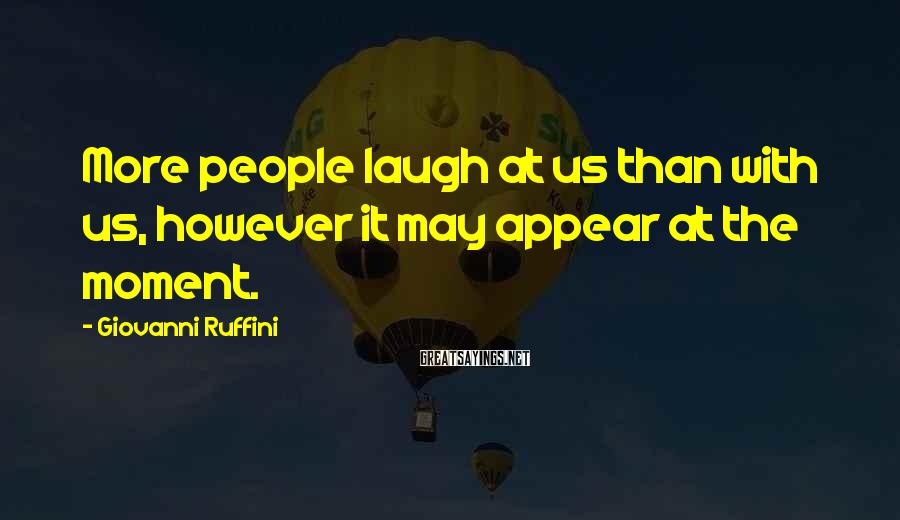 Giovanni Ruffini Sayings: More people laugh at us than with us, however it may appear at the moment.