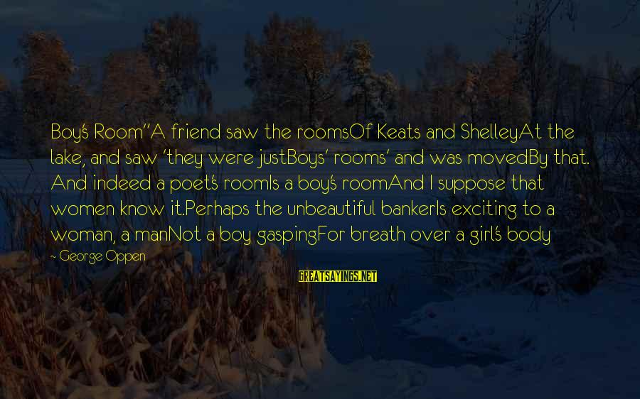 "Girl Boy Best Friend Sayings By George Oppen: Boy's Room""A friend saw the roomsOf Keats and ShelleyAt the lake, and saw 'they were"