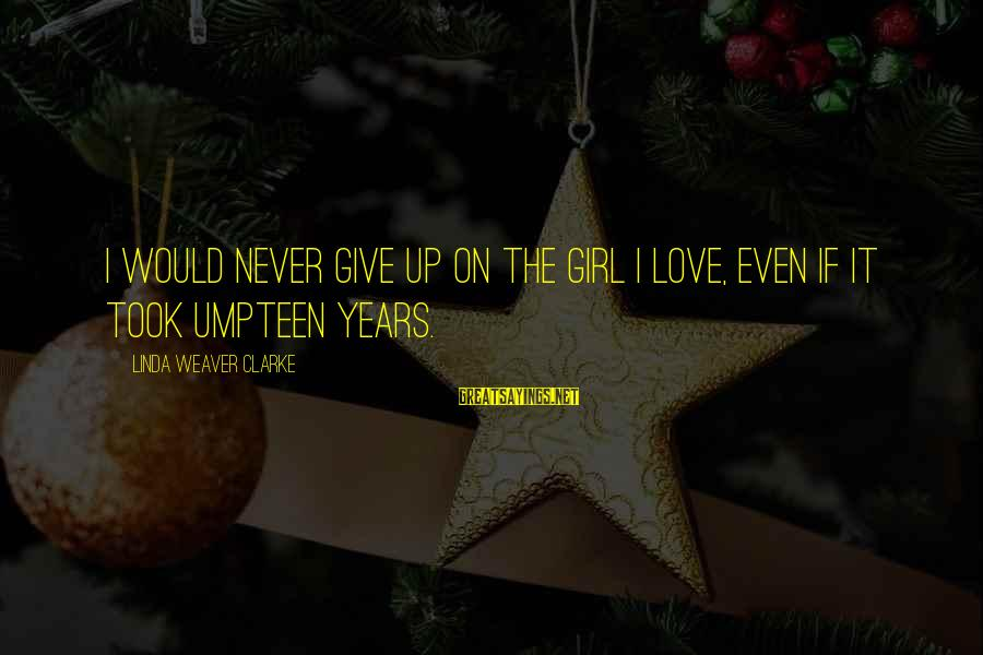 Girl Guide Sayings By Linda Weaver Clarke: I would never give up on the girl I love, even if it took umpteen