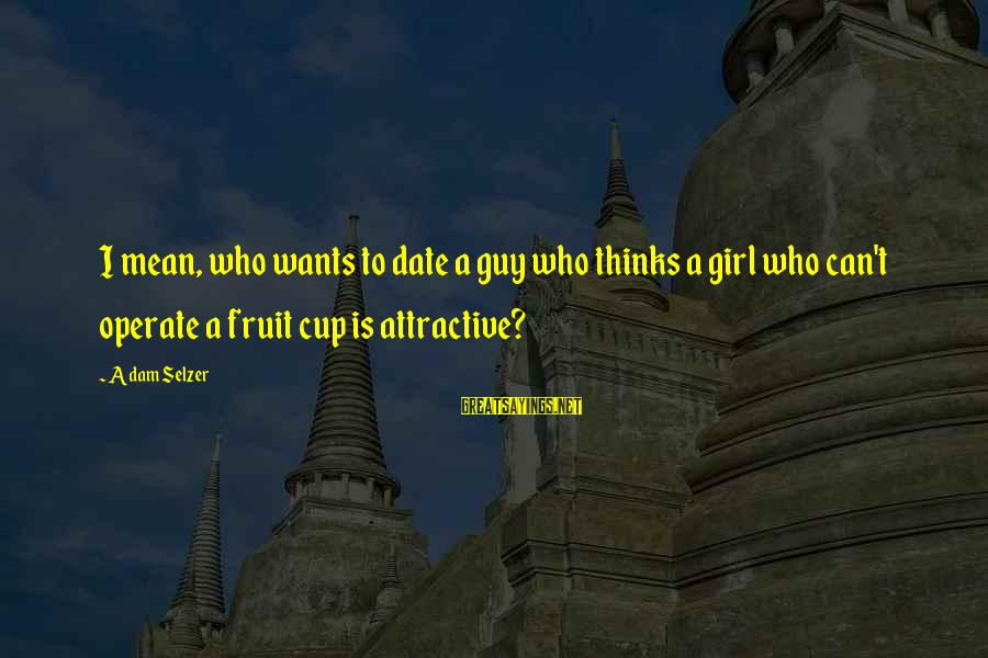 Girl Wants Sayings By Adam Selzer: I mean, who wants to date a guy who thinks a girl who can't operate