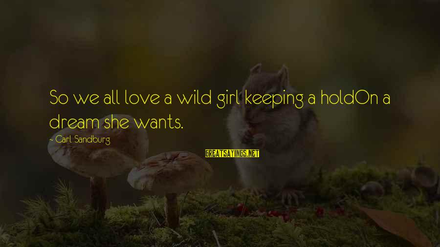 Girl Wants Sayings By Carl Sandburg: So we all love a wild girl keeping a holdOn a dream she wants.