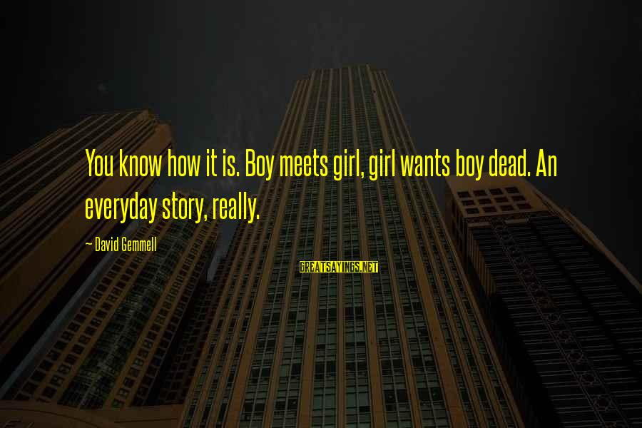 Girl Wants Sayings By David Gemmell: You know how it is. Boy meets girl, girl wants boy dead. An everyday story,