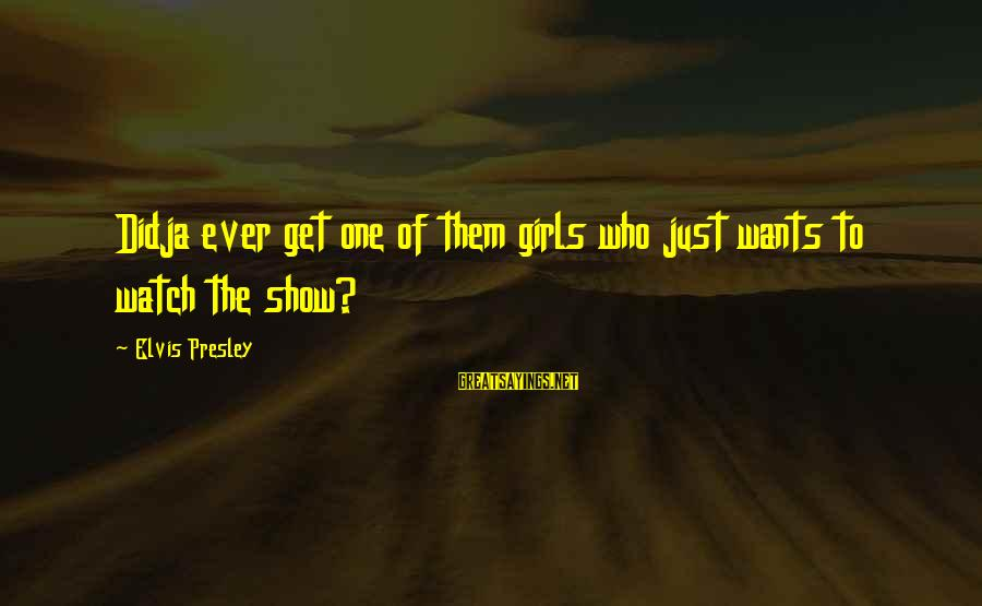 Girl Wants Sayings By Elvis Presley: Didja ever get one of them girls who just wants to watch the show?