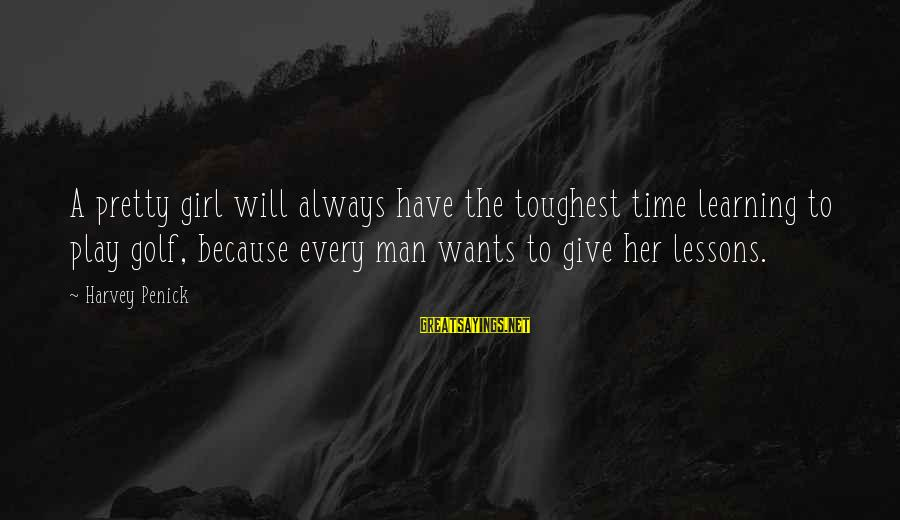 Girl Wants Sayings By Harvey Penick: A pretty girl will always have the toughest time learning to play golf, because every