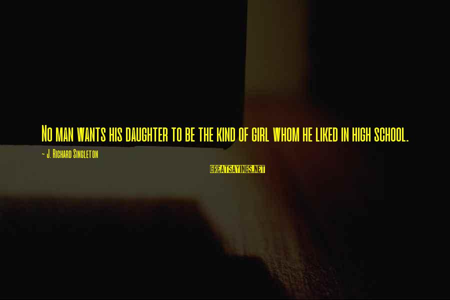 Girl Wants Sayings By J. Richard Singleton: No man wants his daughter to be the kind of girl whom he liked in