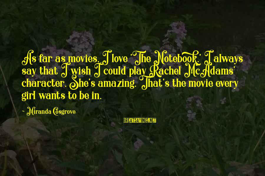 Girl Wants Sayings By Miranda Cosgrove: As far as movies, I love 'The Notebook.' I always say that I wish I