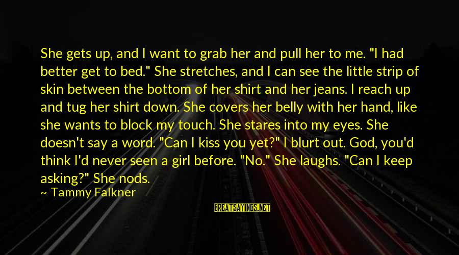 """Girl Wants Sayings By Tammy Falkner: She gets up, and I want to grab her and pull her to me. """"I"""