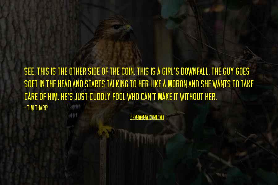 Girl Wants Sayings By Tim Tharp: See, this is the other side of the coin. This is a girl's downfall. The