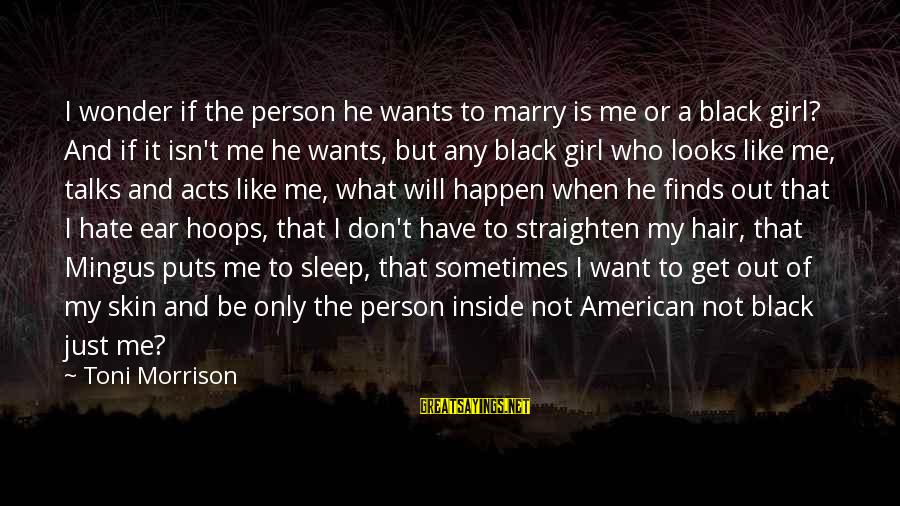 Girl Wants Sayings By Toni Morrison: I wonder if the person he wants to marry is me or a black girl?