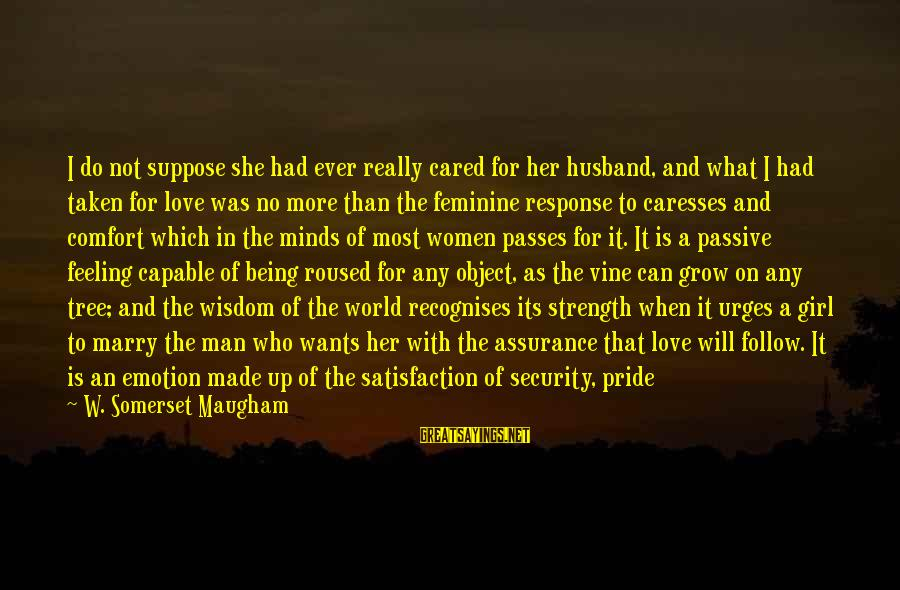 Girl Wants Sayings By W. Somerset Maugham: I do not suppose she had ever really cared for her husband, and what I
