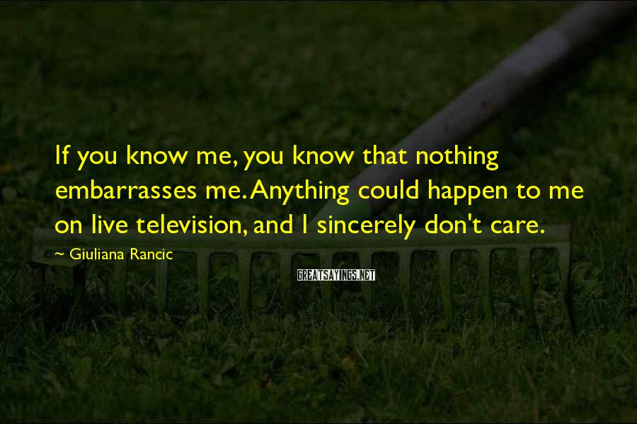 Giuliana Rancic Sayings: If you know me, you know that nothing embarrasses me. Anything could happen to me