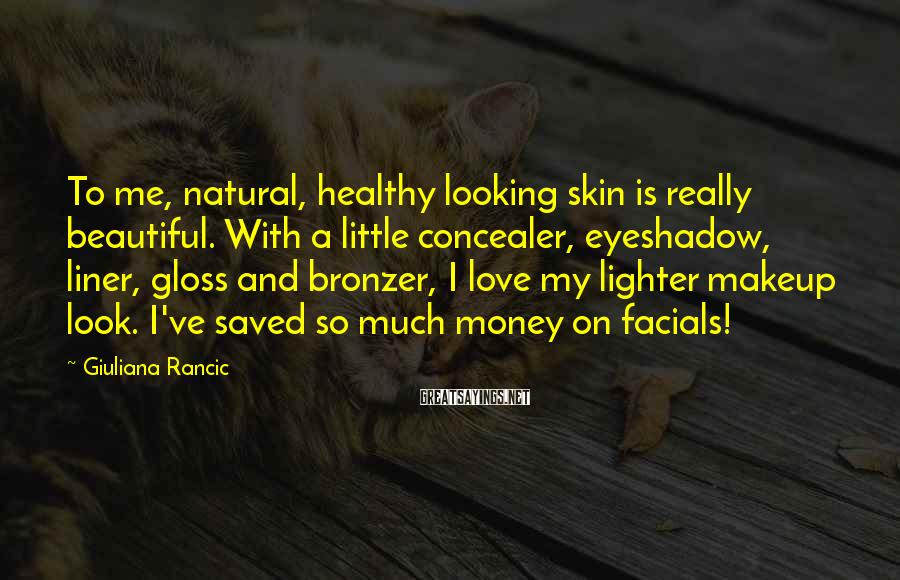 Giuliana Rancic Sayings: To me, natural, healthy looking skin is really beautiful. With a little concealer, eyeshadow, liner,