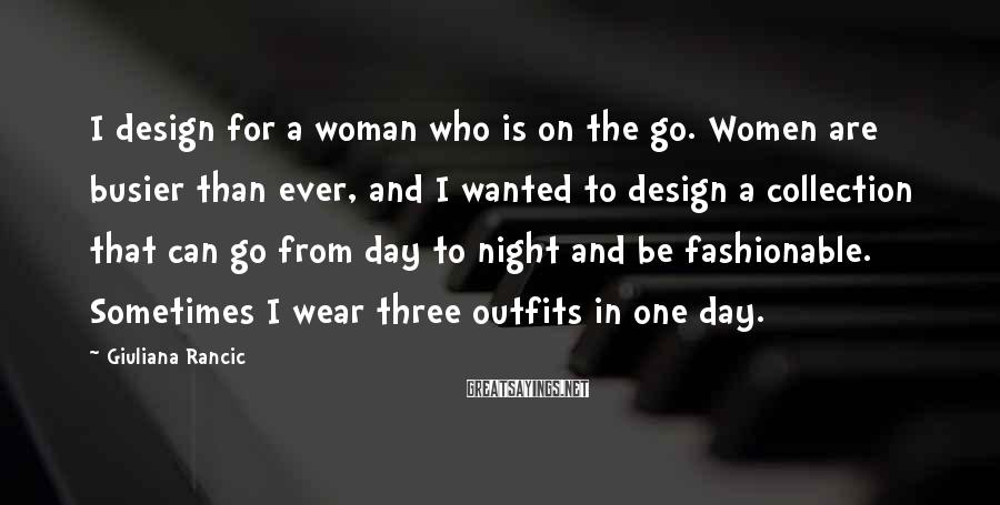 Giuliana Rancic Sayings: I design for a woman who is on the go. Women are busier than ever,