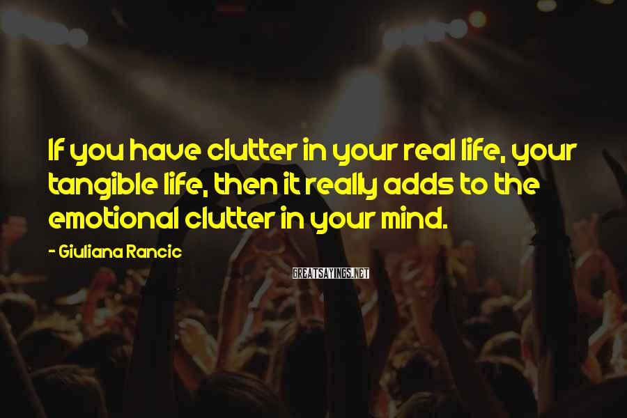 Giuliana Rancic Sayings: If you have clutter in your real life, your tangible life, then it really adds