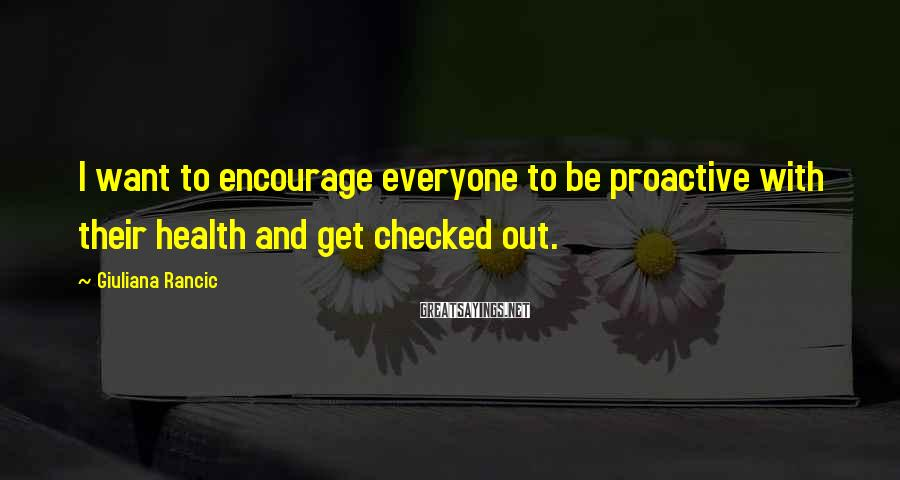 Giuliana Rancic Sayings: I want to encourage everyone to be proactive with their health and get checked out.