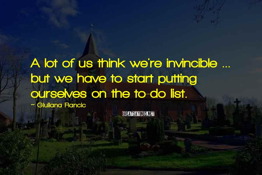 Giuliana Rancic Sayings: A lot of us think we're invincible ... but we have to start putting ourselves
