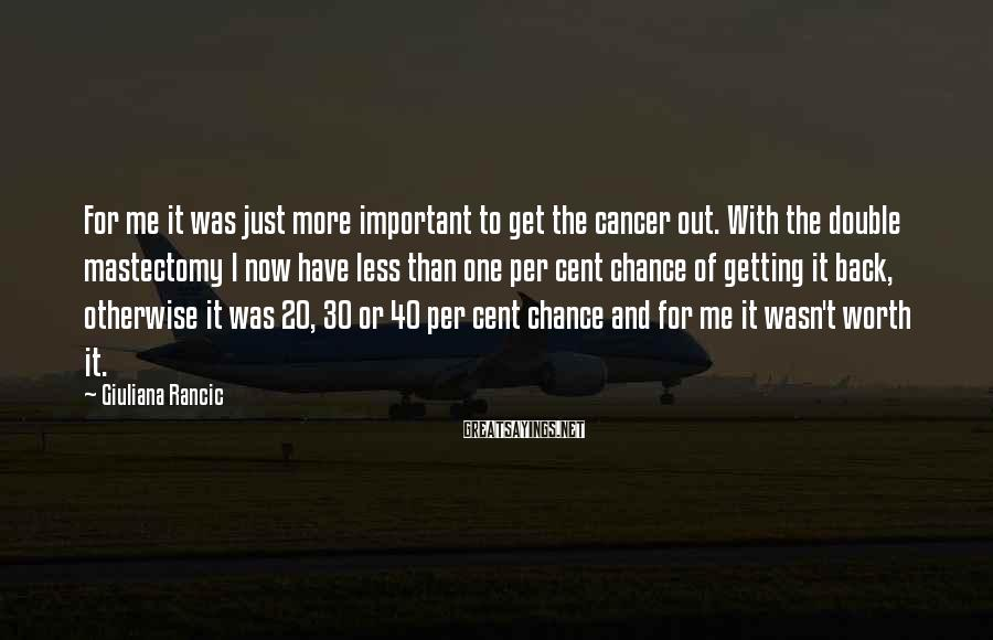 Giuliana Rancic Sayings: For me it was just more important to get the cancer out. With the double