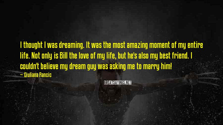 Giuliana Rancic Sayings: I thought I was dreaming. It was the most amazing moment of my entire life.