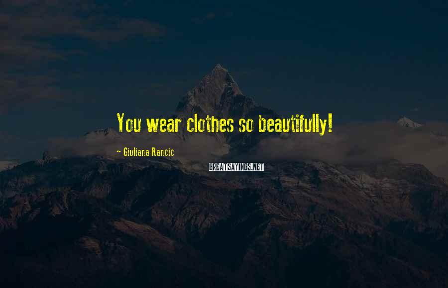 Giuliana Rancic Sayings: You wear clothes so beautifully!