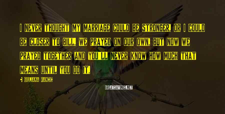 Giuliana Rancic Sayings: I never thought my marriage could be stronger, or I could be closer to Bill.