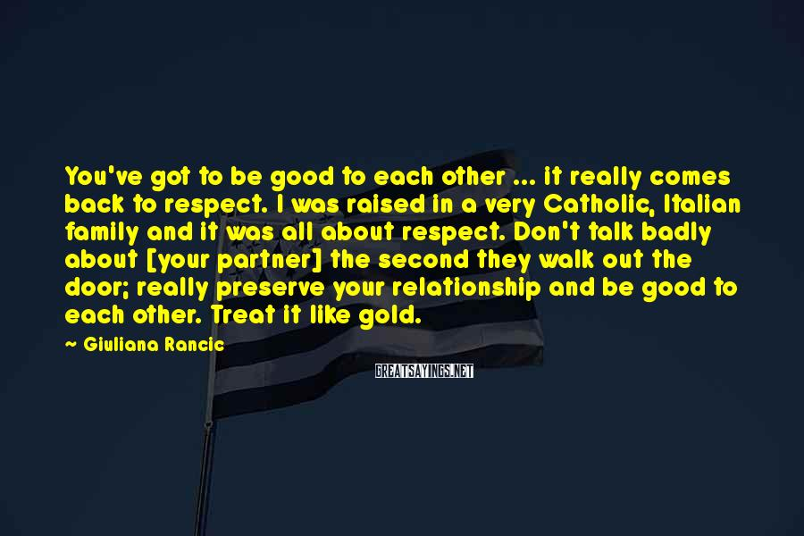 Giuliana Rancic Sayings: You've got to be good to each other ... it really comes back to respect.