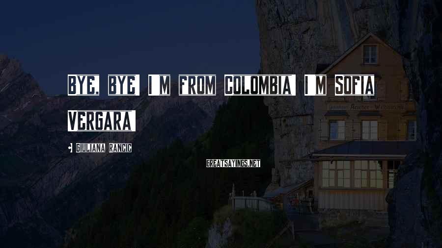 Giuliana Rancic Sayings: Bye, bye! I'm from Colombia! I'm Sofia Vergara!
