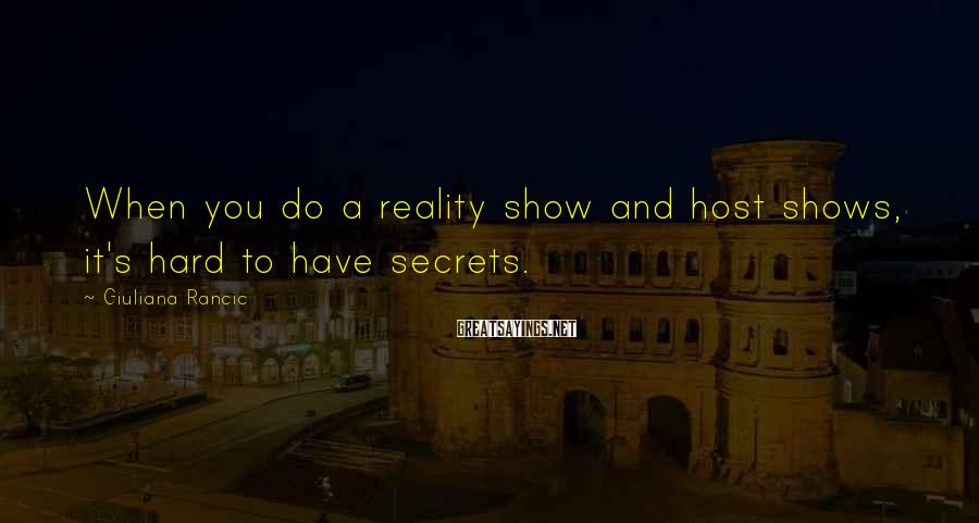 Giuliana Rancic Sayings: When you do a reality show and host shows, it's hard to have secrets.