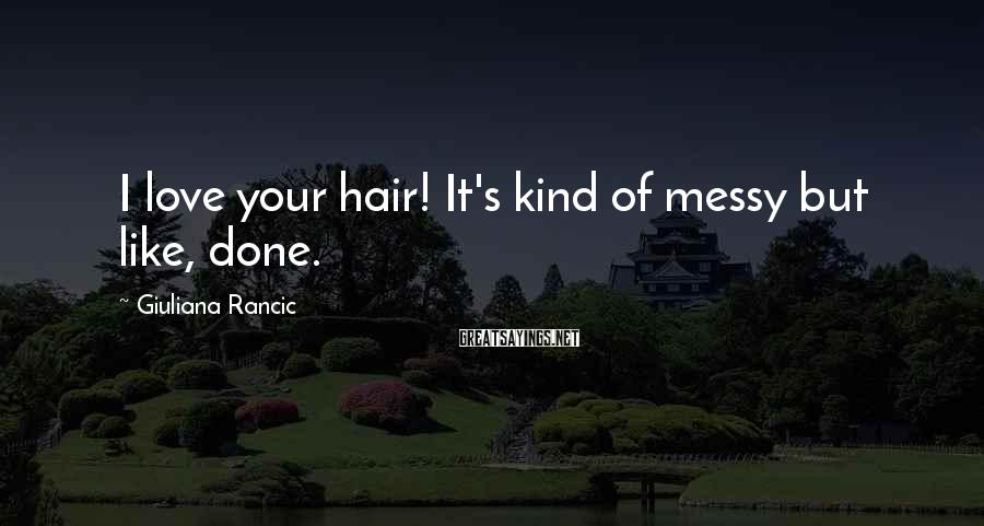 Giuliana Rancic Sayings: I love your hair! It's kind of messy but like, done.