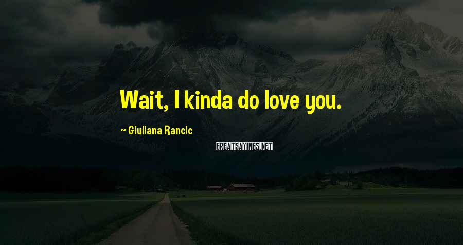 Giuliana Rancic Sayings: Wait, I kinda do love you.
