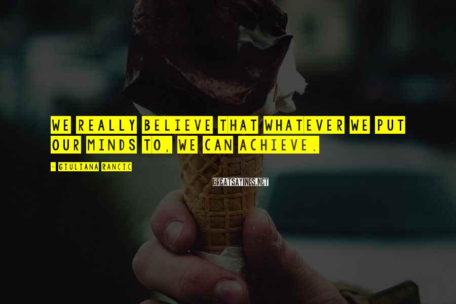 Giuliana Rancic Sayings: We really believe that whatever we put our minds to, we can achieve.