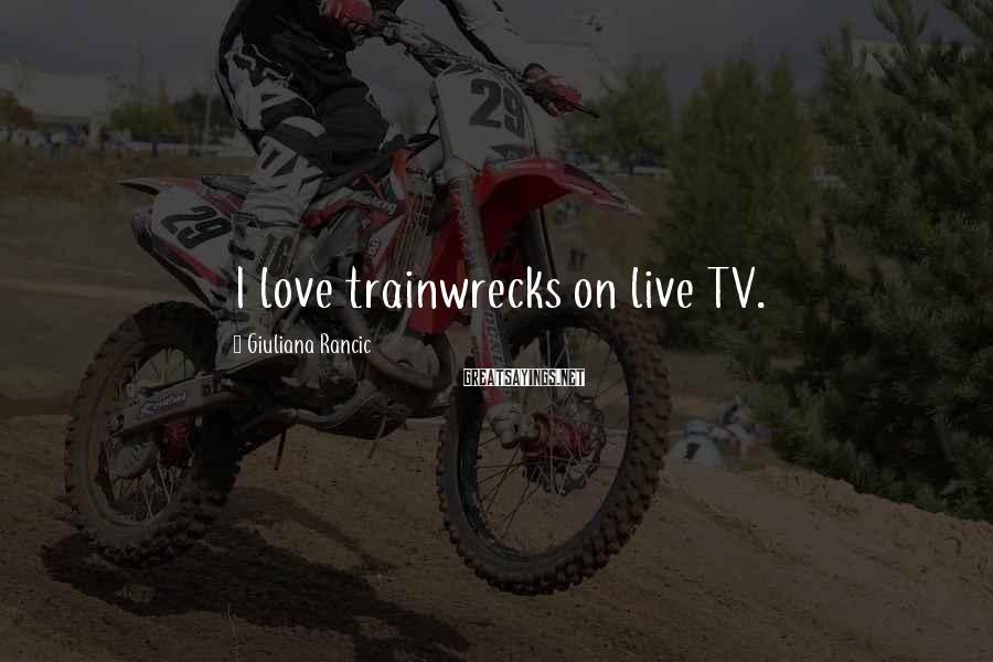 Giuliana Rancic Sayings: I love trainwrecks on live TV.