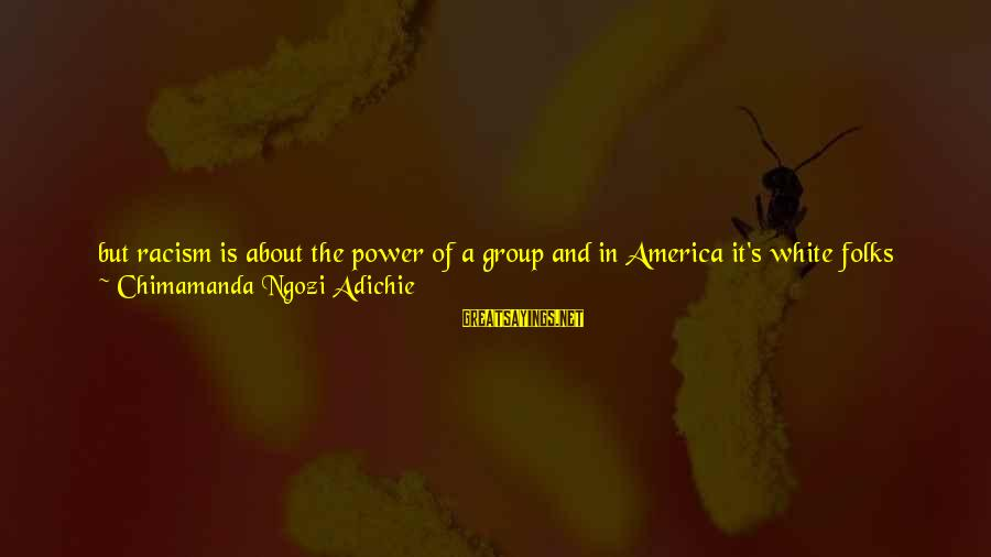 Give It A Try Sayings By Chimamanda Ngozi Adichie: but racism is about the power of a group and in America it's white folks