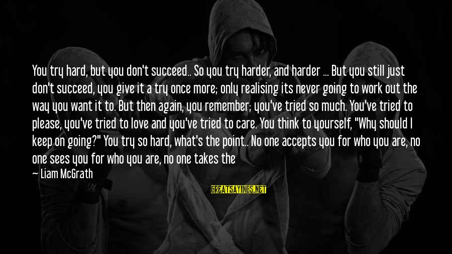 Give It A Try Sayings By Liam McGrath: You try hard, but you don't succeed.. So you try harder, and harder ... But