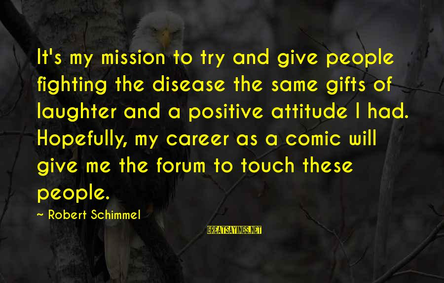 Give It A Try Sayings By Robert Schimmel: It's my mission to try and give people fighting the disease the same gifts of