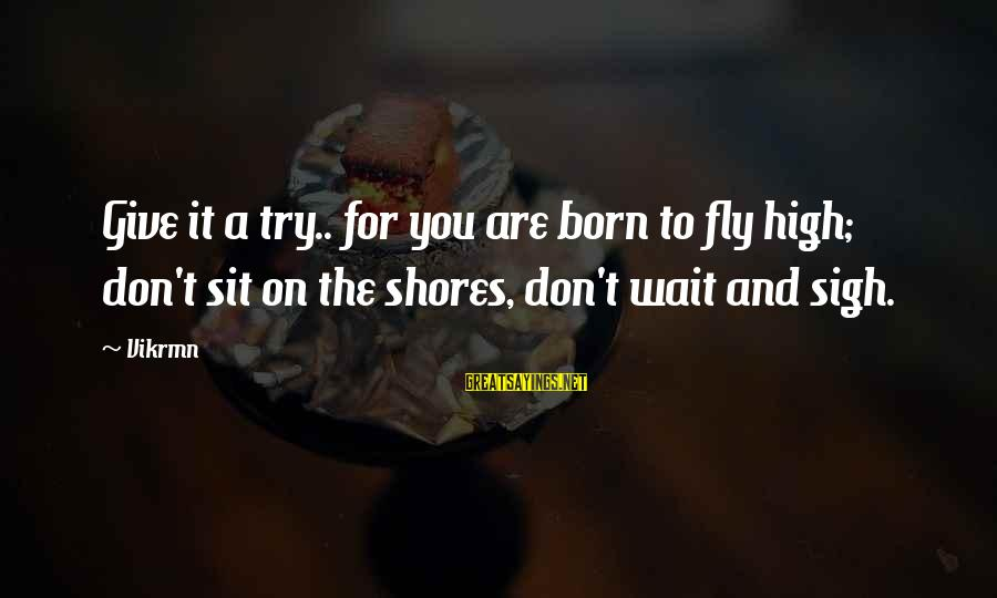 Give It A Try Sayings By Vikrmn: Give it a try.. for you are born to fly high; don't sit on the