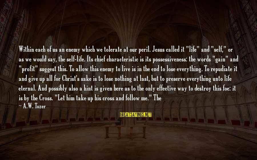 Give It All Or Nothing Sayings By A.W. Tozer: Within each of us an enemy which we tolerate at our peril. Jesus called it