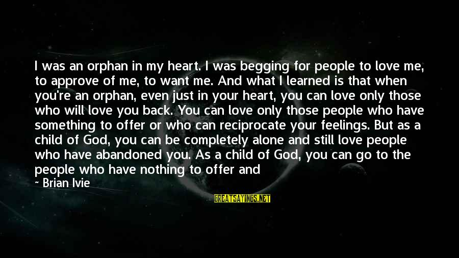 Give It All Or Nothing Sayings By Brian Ivie: I was an orphan in my heart. I was begging for people to love me,