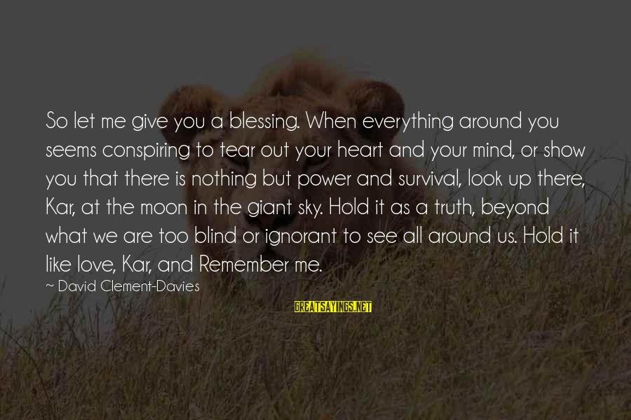 Give It All Or Nothing Sayings By David Clement-Davies: So let me give you a blessing. When everything around you seems conspiring to tear