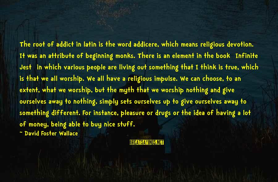 Give It All Or Nothing Sayings By David Foster Wallace: The root of addict in latin is the word addicere, which means religious devotion. It