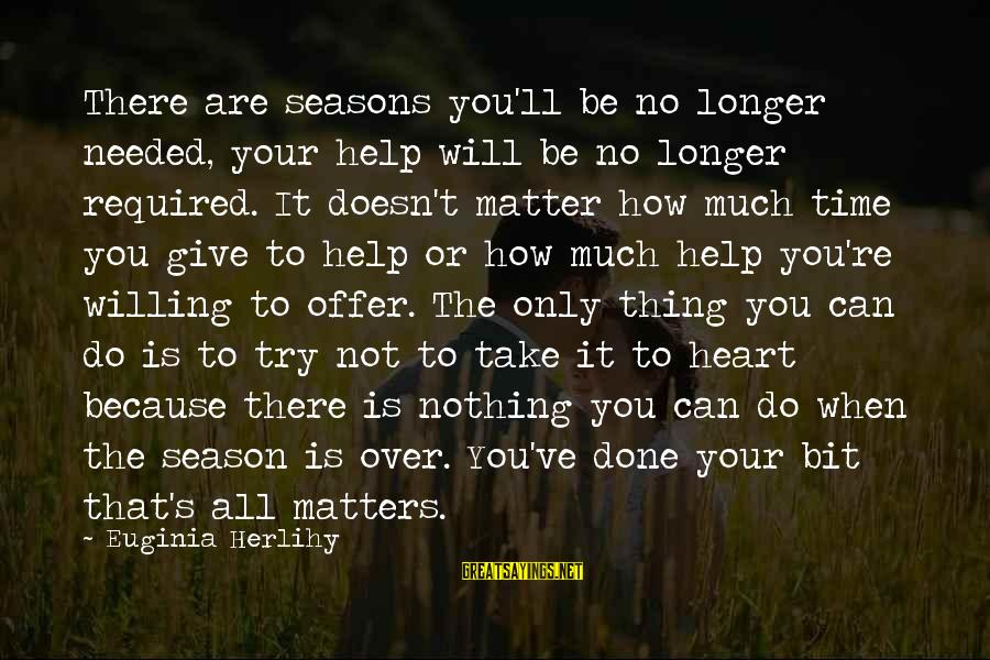 Give It All Or Nothing Sayings By Euginia Herlihy: There are seasons you'll be no longer needed, your help will be no longer required.