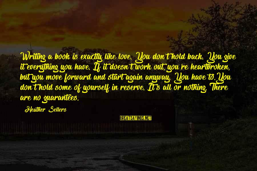 Give It All Or Nothing Sayings By Heather Sellers: Writing a book is exactly like love. You don't hold back. You give it everything