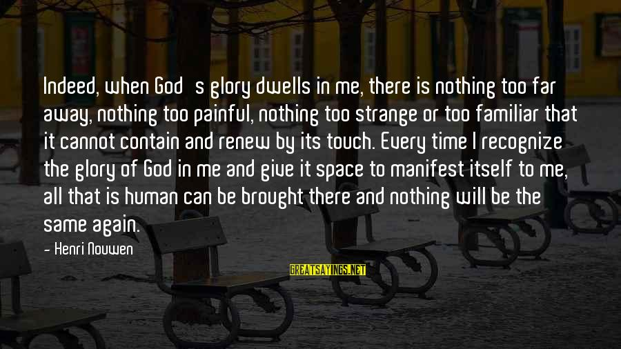 Give It All Or Nothing Sayings By Henri Nouwen: Indeed, when God's glory dwells in me, there is nothing too far away, nothing too