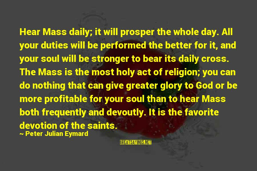 Give It All Or Nothing Sayings By Peter Julian Eymard: Hear Mass daily; it will prosper the whole day. All your duties will be performed